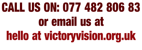 CALL US ON: 077 482 806 83  or email us at hello at victoryvision.org.uk